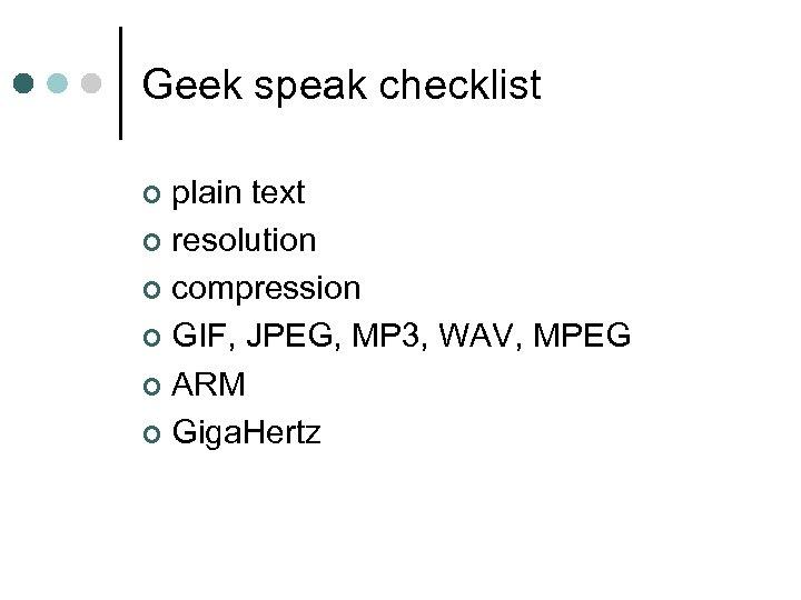 Geek speak checklist plain text ¢ resolution ¢ compression ¢ GIF, JPEG, MP 3,