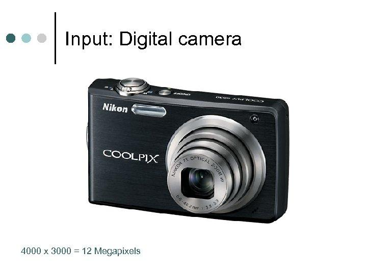 Input: Digital camera 4000 x 3000 = 12 Megapixels