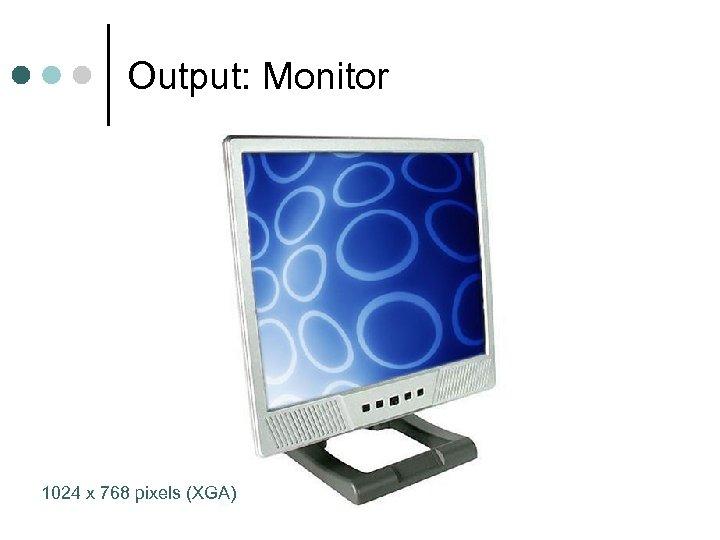 Output: Monitor 1024 x 768 pixels (XGA)