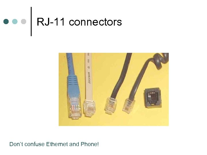 RJ-11 connectors Don't confuse Ethernet and Phone!