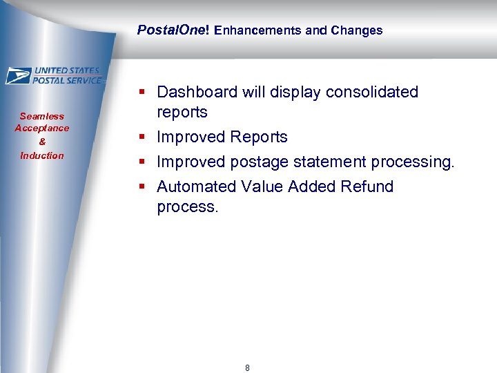 Postal. One! Enhancements and Changes Seamless Acceptance & Induction § Dashboard will display consolidated