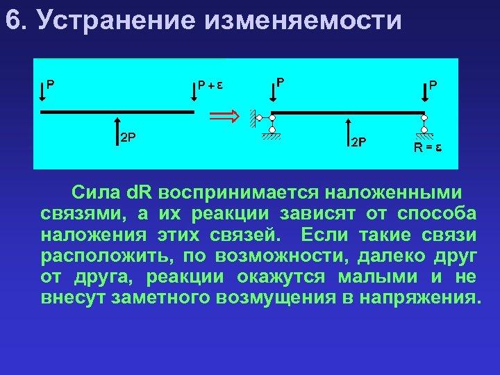6. Устранение изменяемости Сила d. R воспринимается наложенными связями, а их реакции зависят от