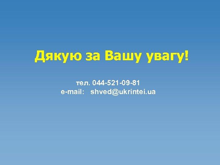 Дякую за Вашу увагу! тел. 044 -521 -09 -81 e-mail: shved@ukrintei. ua