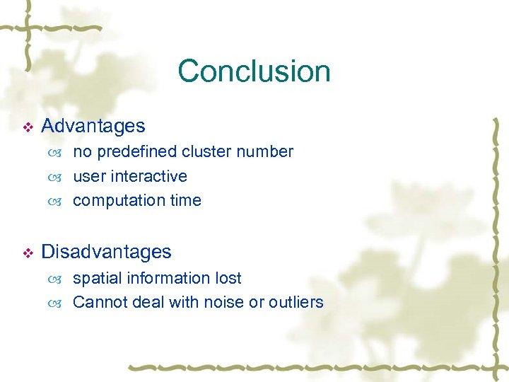 Conclusion v Advantages no predefined cluster number user interactive computation time v Disadvantages spatial