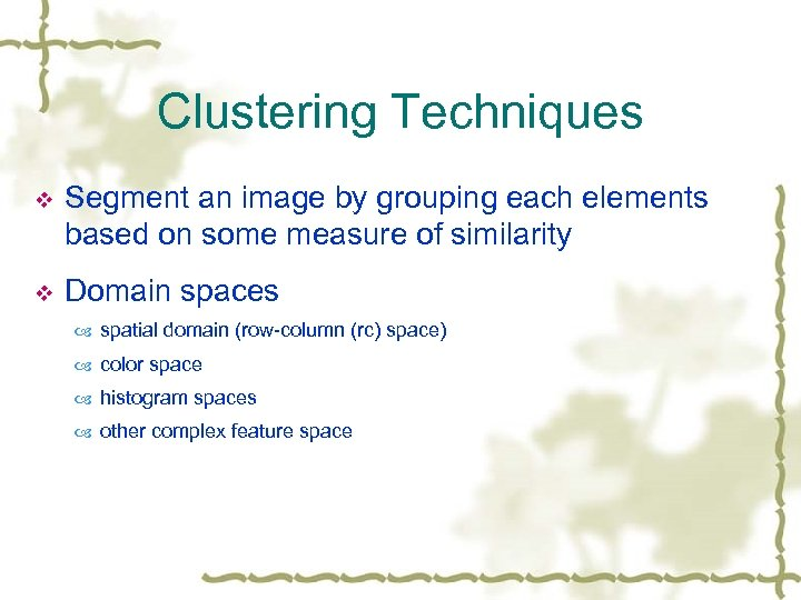Clustering Techniques v Segment an image by grouping each elements based on some measure