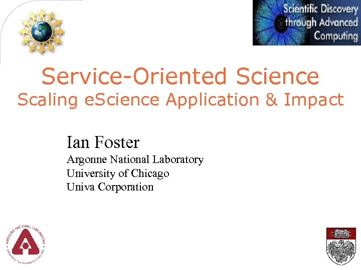 Service-Oriented Science Scaling e. Science Application & Impact Ian Foster Argonne National Laboratory University