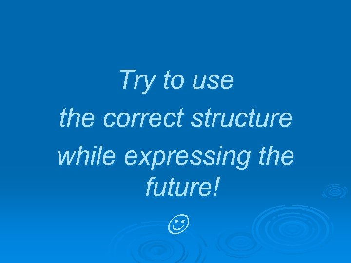 Try to use the correct structure while expressing the future!