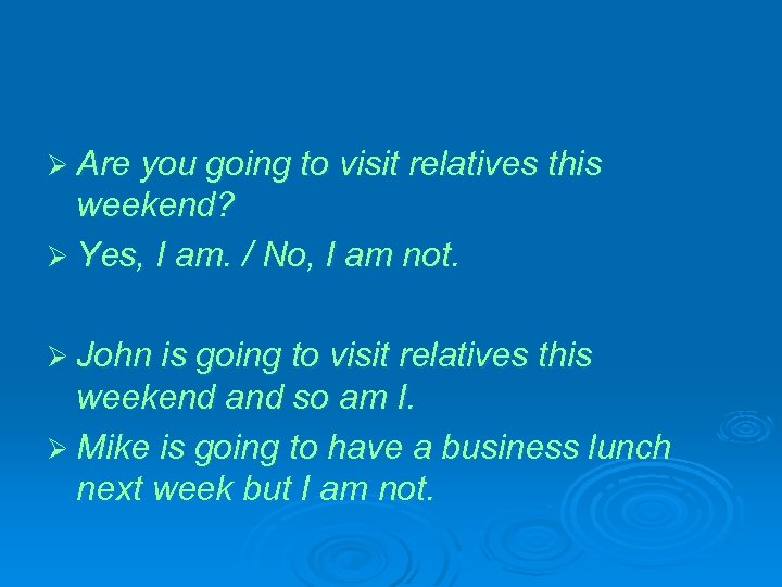 Ø Are you going to visit relatives this weekend? Ø Yes, I am. /
