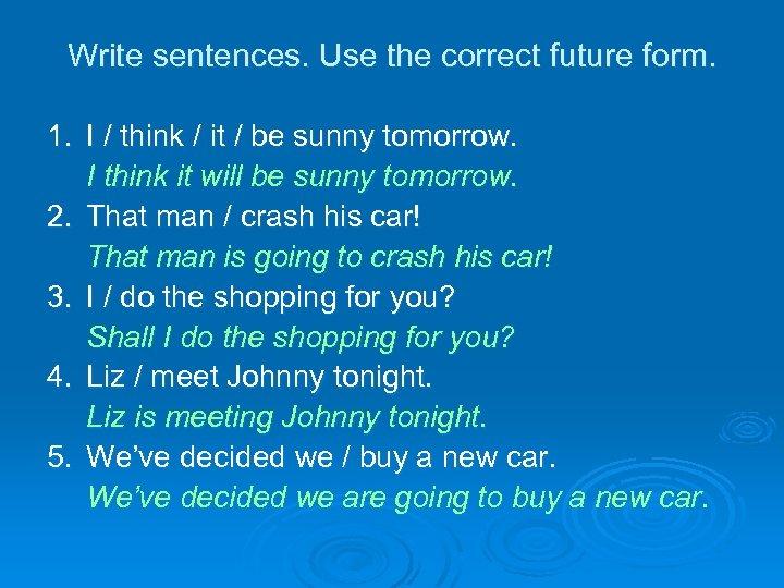 Write sentences. Use the correct future form. 1. I / think / it /