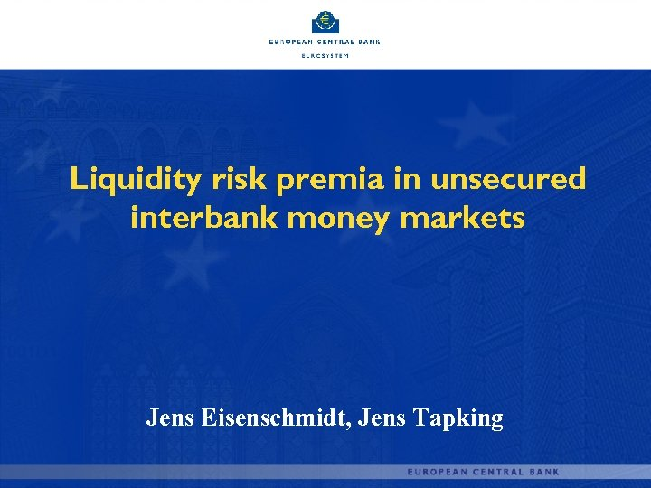 Liquidity risk premia in unsecured interbank money markets Jens Eisenschmidt, Jens Tapking