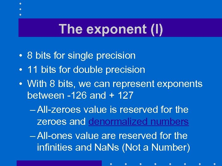 The exponent (I) • 8 bits for single precision • 11 bits for double