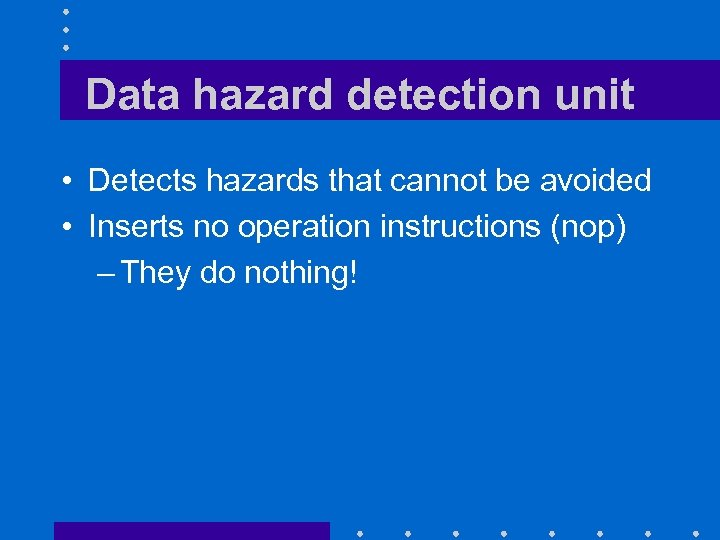 Data hazard detection unit • Detects hazards that cannot be avoided • Inserts no