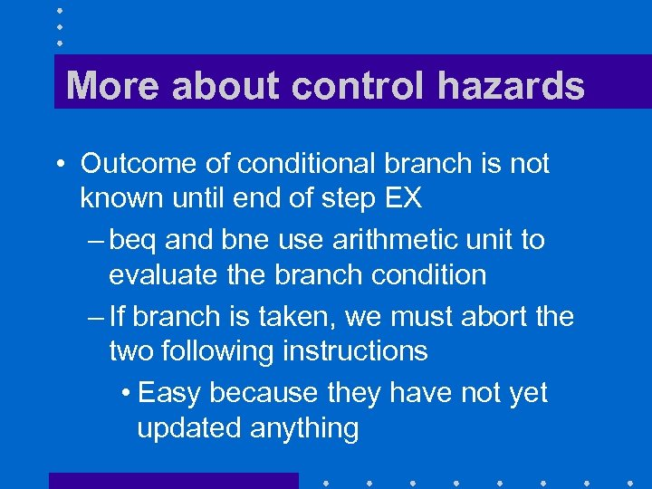 More about control hazards • Outcome of conditional branch is not known until end