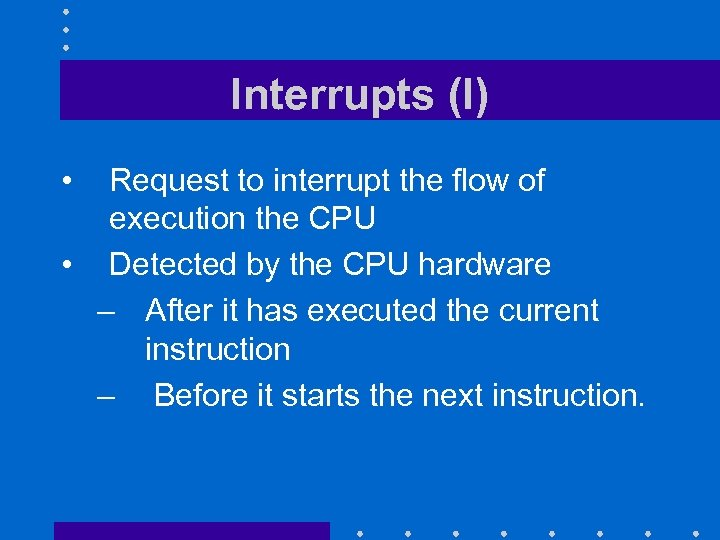 Interrupts (I) • Request to interrupt the flow of execution the CPU • Detected