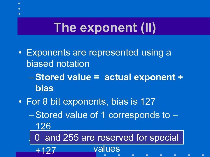 The exponent (II) • Exponents are represented using a biased notation – Stored value