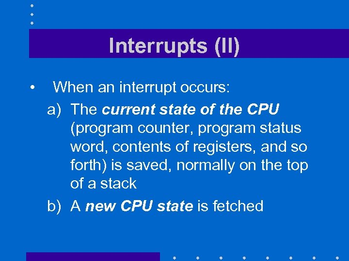 Interrupts (II) • When an interrupt occurs: a) The current state of the CPU