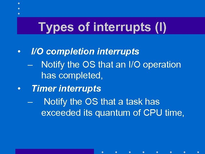 Types of interrupts (I) • I/O completion interrupts – Notify the OS that an