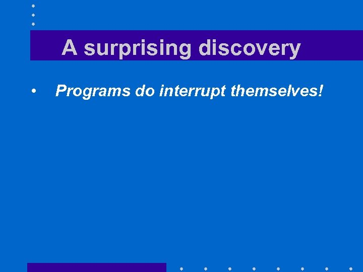 A surprising discovery • Programs do interrupt themselves!