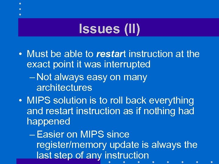 Issues (II) • Must be able to restart instruction at the exact point it
