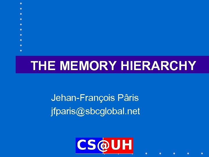 THE MEMORY HIERARCHY Jehan-François Pâris jfparis@sbcglobal. net