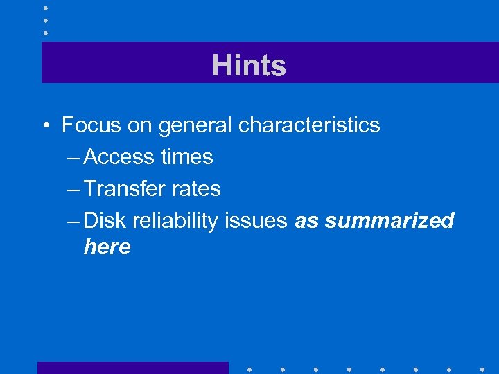 Hints • Focus on general characteristics – Access times – Transfer rates – Disk