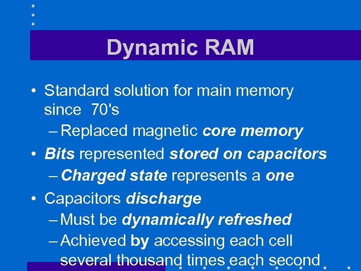 Dynamic RAM • Standard solution for main memory since 70's – Replaced magnetic core