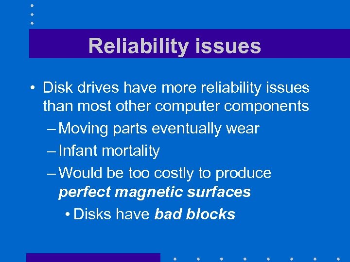 Reliability issues • Disk drives have more reliability issues than most other computer components