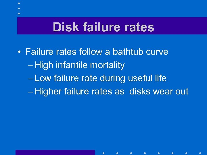 Disk failure rates • Failure rates follow a bathtub curve – High infantile mortality