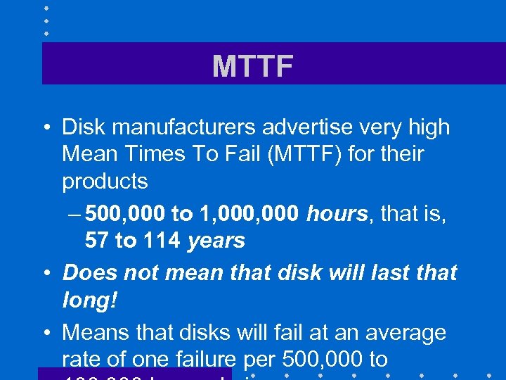 MTTF • Disk manufacturers advertise very high Mean Times To Fail (MTTF) for their