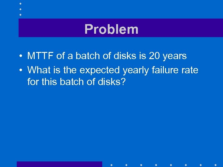 Problem • MTTF of a batch of disks is 20 years • What is