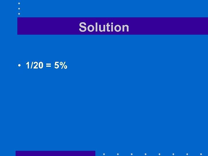 Solution • 1/20 = 5%