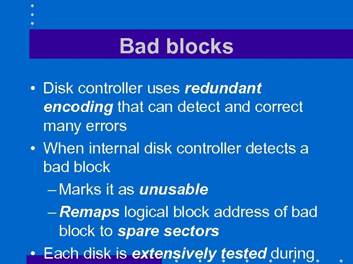 Bad blocks • Disk controller uses redundant encoding that can detect and correct many