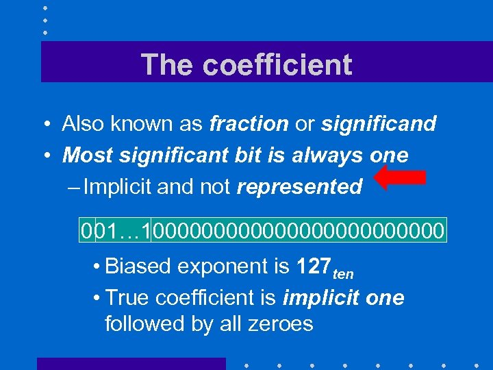 The coefficient • Also known as fraction or significand • Most significant bit is