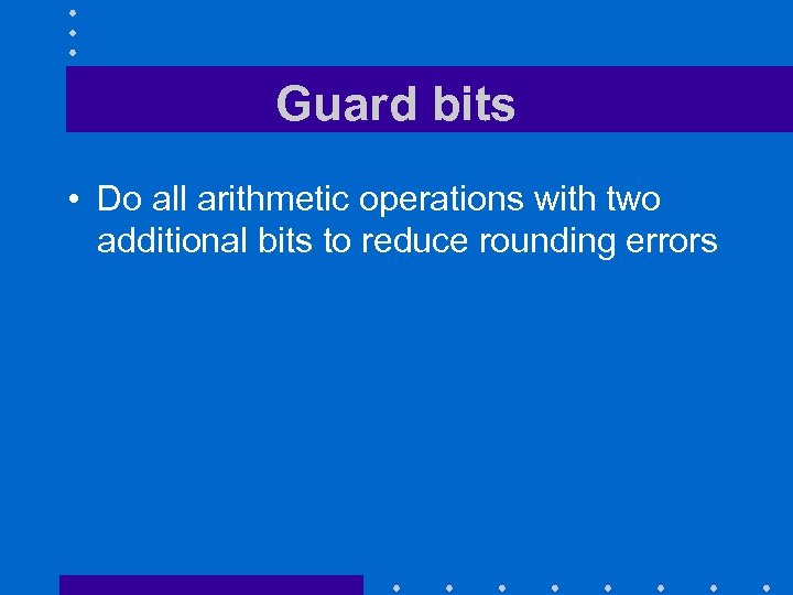 Guard bits • Do all arithmetic operations with two additional bits to reduce rounding