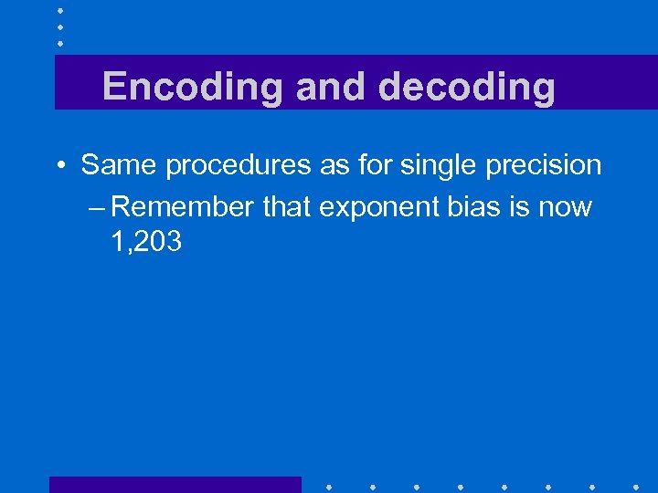 Encoding and decoding • Same procedures as for single precision – Remember that exponent