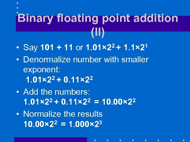 Binary floating point addition (II) • Say 101 + 11 or 1. 01× 22