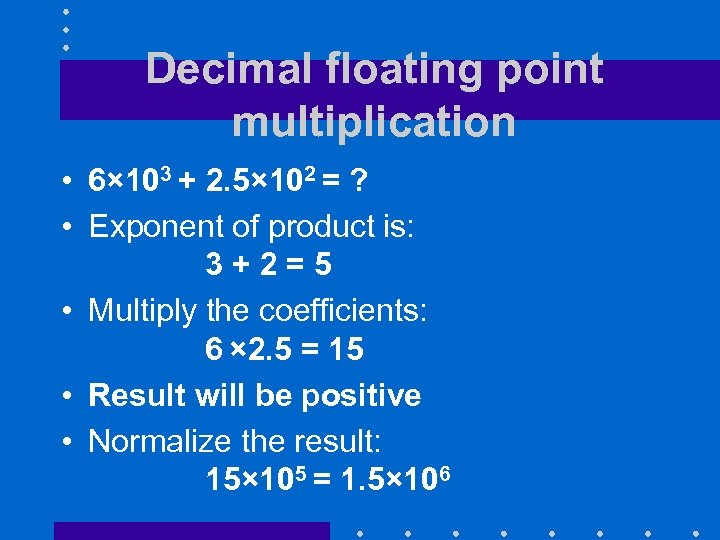 Decimal floating point multiplication • 6× 103 + 2. 5× 102 = ? •