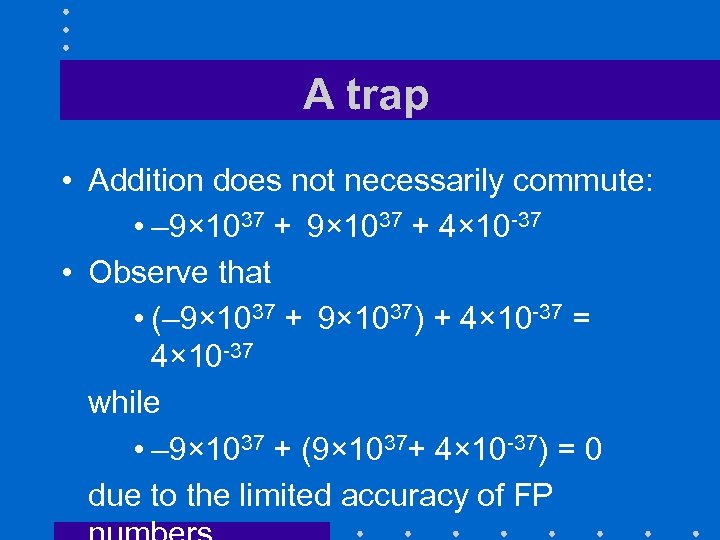 A trap • Addition does not necessarily commute: • – 9× 1037 + 4×
