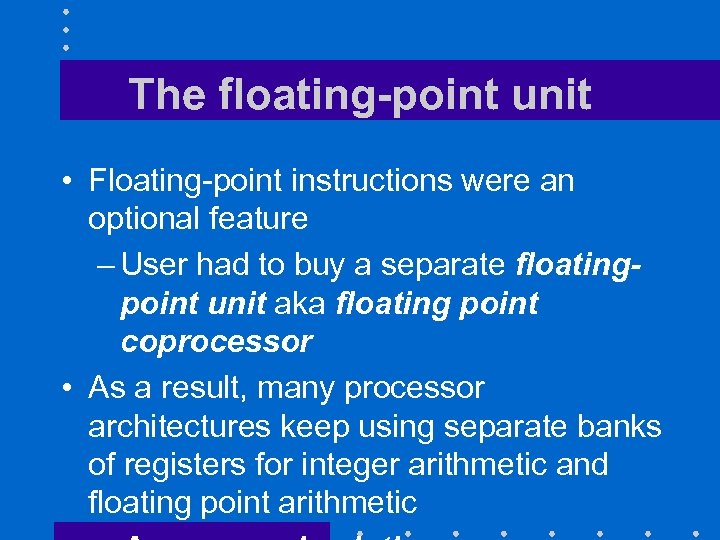 The floating-point unit • Floating-point instructions were an optional feature – User had to