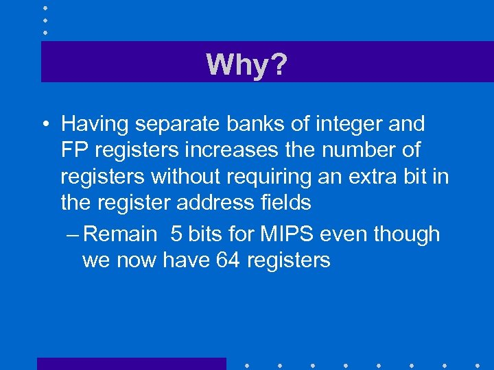 Why? • Having separate banks of integer and FP registers increases the number of
