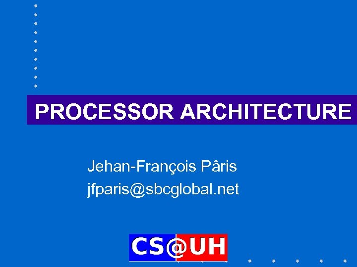 PROCESSOR ARCHITECTURE Jehan-François Pâris jfparis@sbcglobal. net