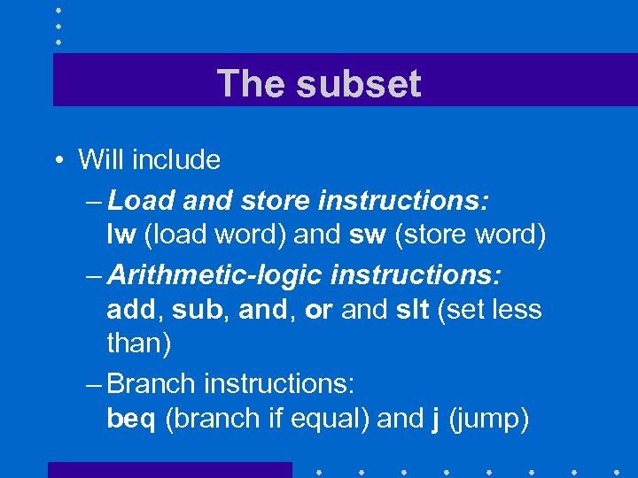 The subset • Will include – Load and store instructions: lw (load word) and