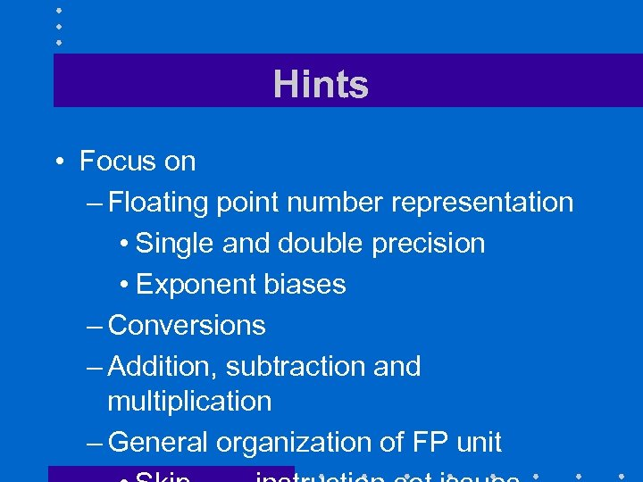 Hints • Focus on – Floating point number representation • Single and double precision