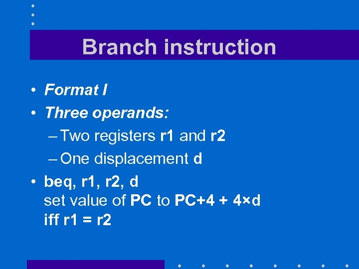 Branch instruction • Format I • Three operands: – Two registers r 1 and