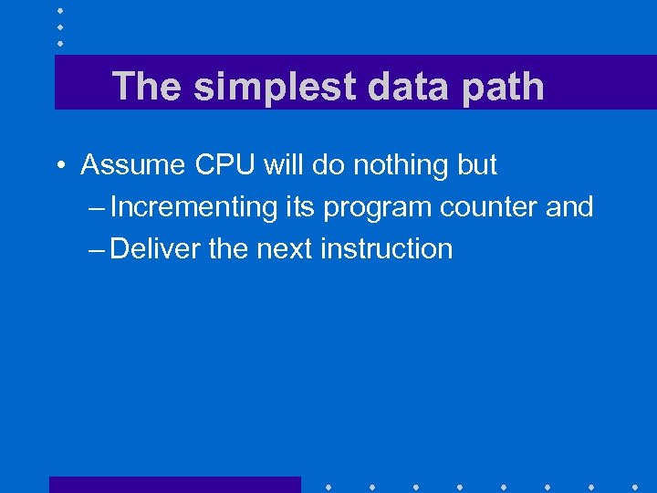 The simplest data path • Assume CPU will do nothing but – Incrementing its