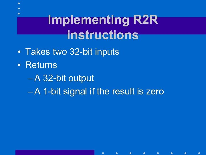 Implementing R 2 R instructions • Takes two 32 -bit inputs • Returns –
