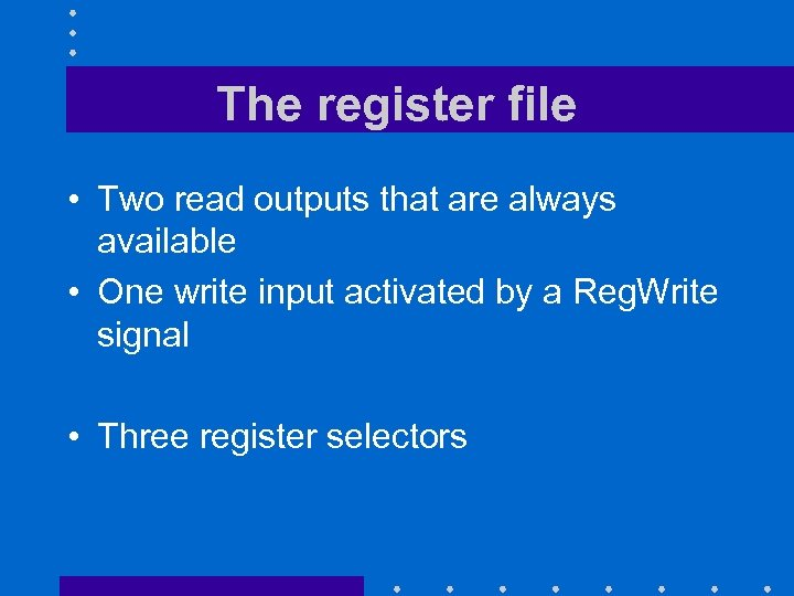 The register file • Two read outputs that are always available • One write