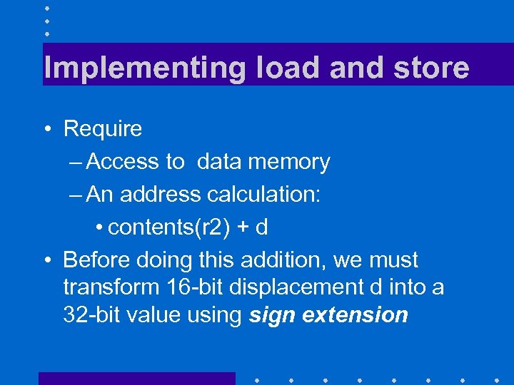 Implementing load and store • Require – Access to data memory – An address
