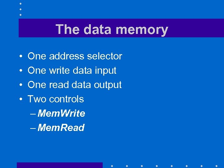 The data memory • • One address selector One write data input One read