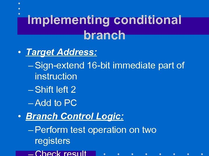 Implementing conditional branch • Target Address: – Sign-extend 16 -bit immediate part of instruction